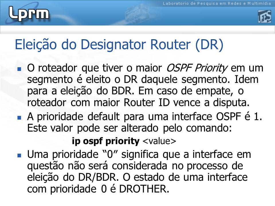Eleição do Designator Router (DR) O roteador que tiver o maior OSPF Priority em um segmento é eleito o DR daquele segmento.