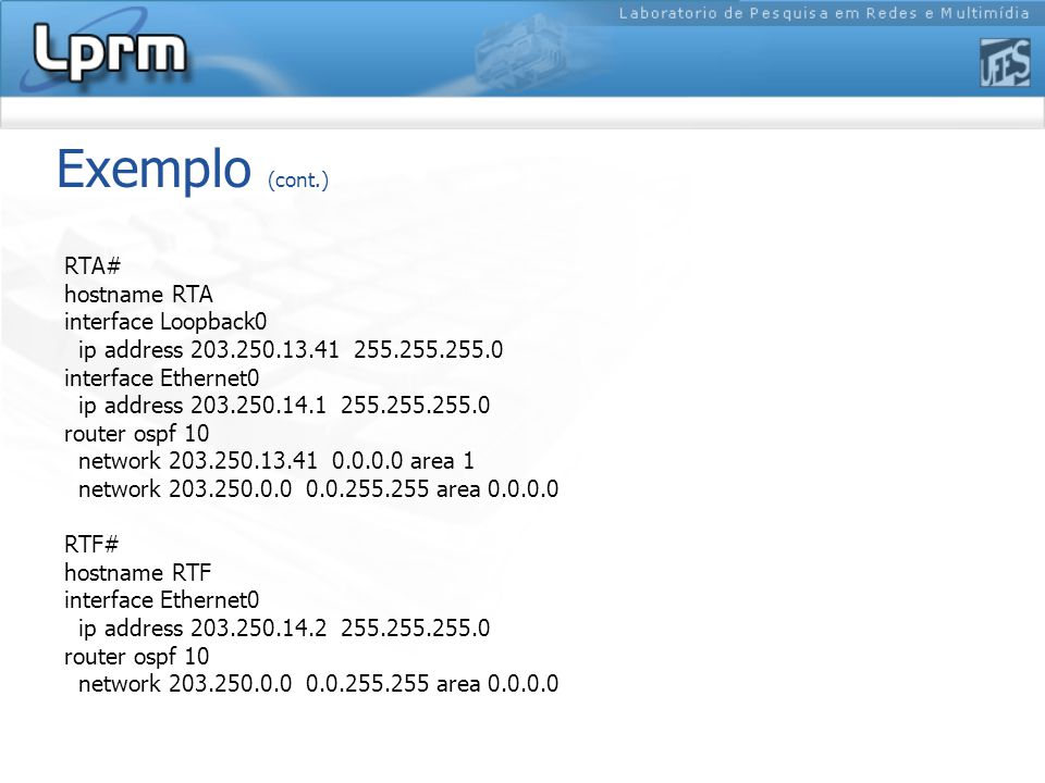 Exemplo (cont.) RTA# hostname RTA interface Loopback0 ip address 203.250.13.41 255.255.255.0 interface Ethernet0 ip address 203.250.14.1 255.255.255.0