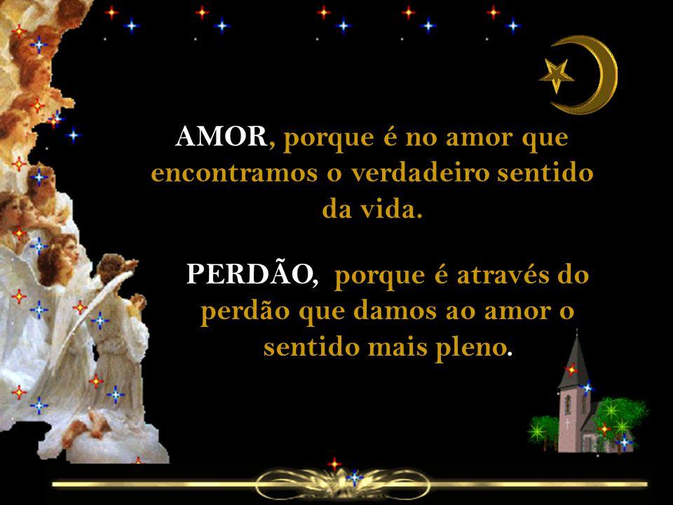 AMOR, porque é no amor que encontramos o verdadeiro sentido da vida.
