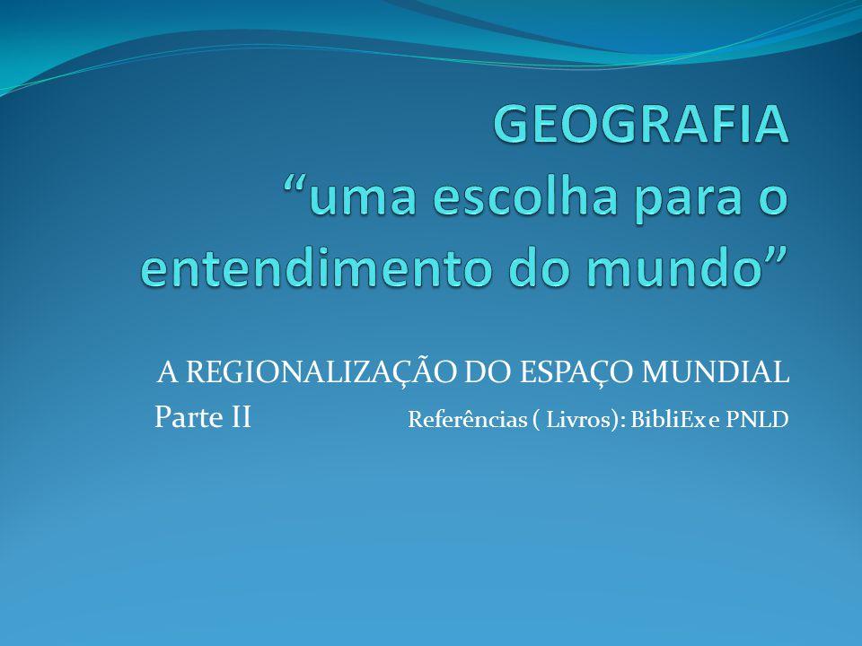 A REGIONALIZAÇÃO DO ESPAÇO MUNDIAL Parte II Referências ( Livros): BibliEx e PNLD