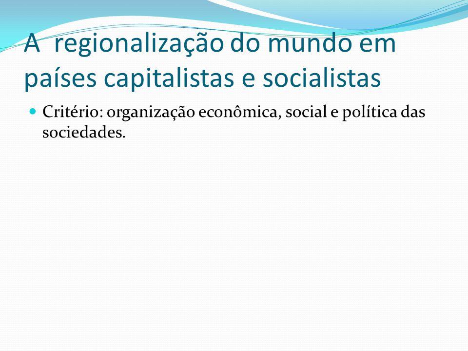 A regionalização do mundo em países capitalistas e socialistas Critério: organização econômica, social e política das sociedades.