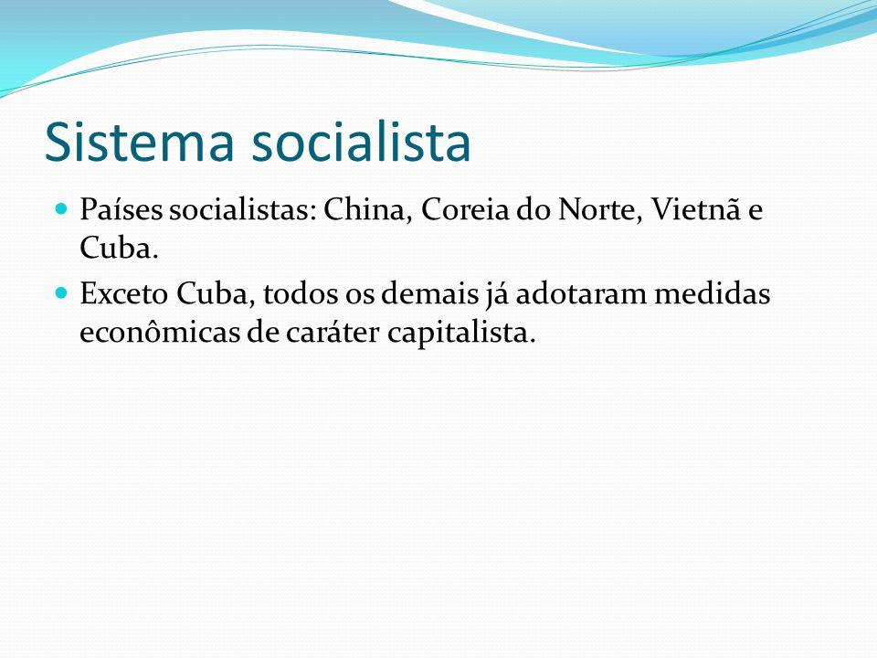 Sistema socialista Países socialistas: China, Coreia do Norte, Vietnã e Cuba. Exceto Cuba, todos os demais já adotaram medidas econômicas de caráter c