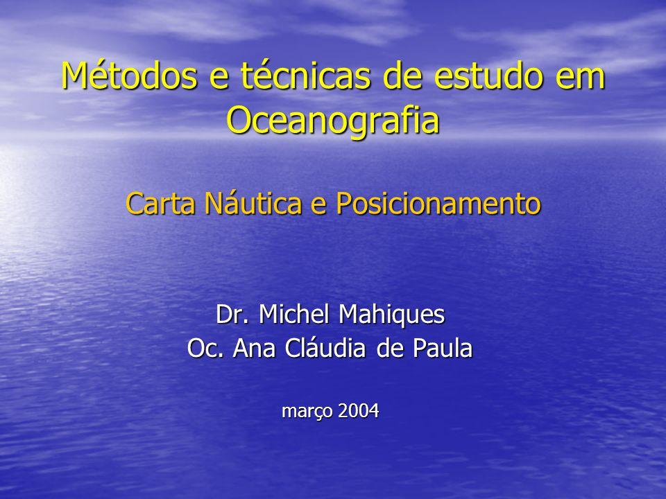 Métodos e técnicas de estudo em Oceanografia Carta Náutica e Posicionamento Dr. Michel Mahiques Oc. Ana Cláudia de Paula março 2004