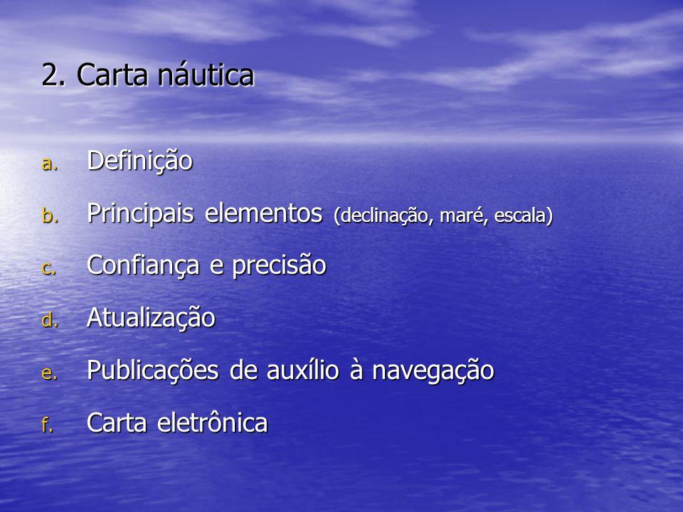 2. Carta náutica a. Definição b. Principais elementos (declinação, maré, escala) c. Confiança e precisão d. Atualização e. Publicações de auxílio à na