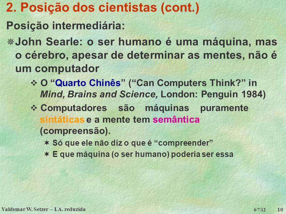 Valdemar W. Setzer – I.A. reduzida 10 6/7/12 2. Posição dos cientistas (cont.) Posição intermediária:  John Searle: o ser humano é uma máquina, mas o