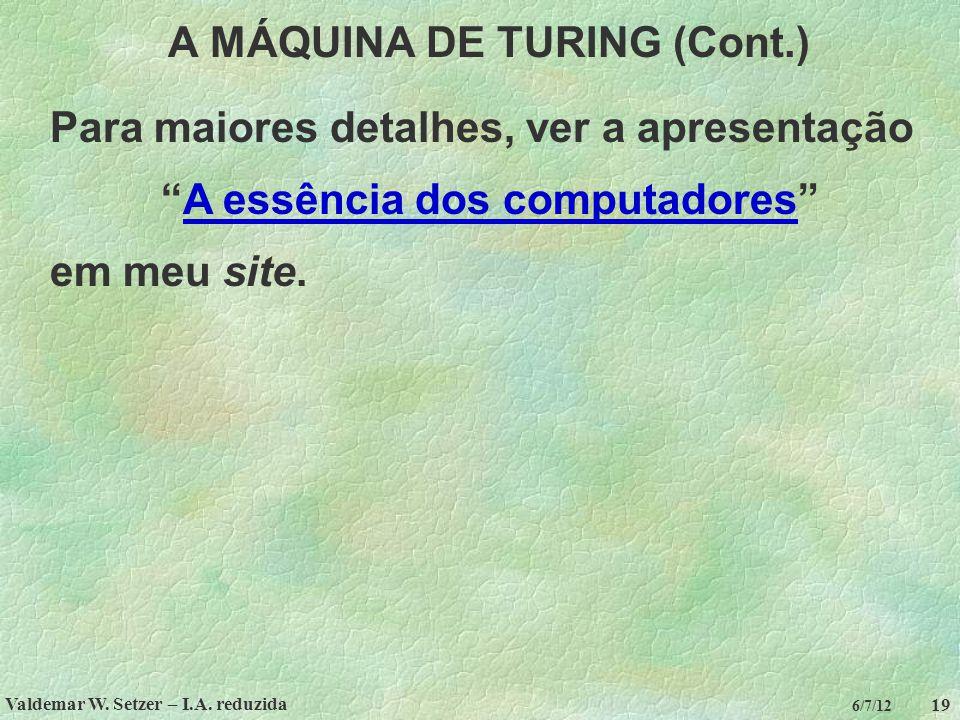 """Valdemar W. Setzer – I.A. reduzida 19 6/7/12 A MÁQUINA DE TURING (Cont.) Para maiores detalhes, ver a apresentação """"A essência dos computadores""""A essê"""