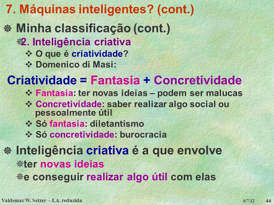Valdemar W. Setzer – I.A. reduzida 46 6/7/12 7. Máquinas inteligentes? (cont.)  Minha classificação (cont.)  2. Inteligência criativa  O que é cria