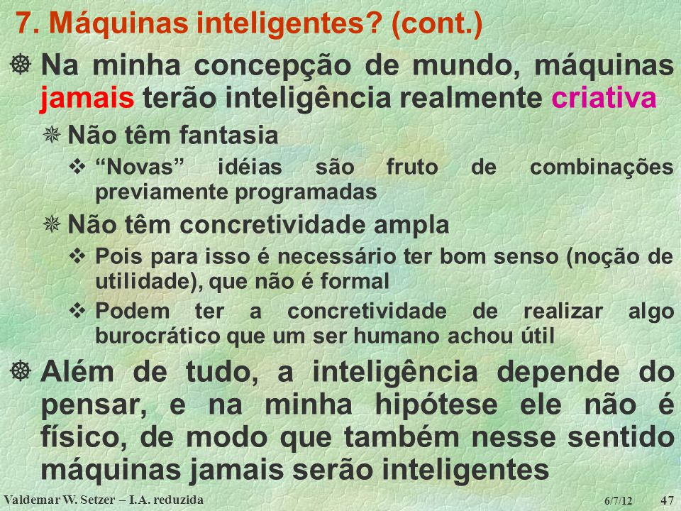 Valdemar W. Setzer – I.A. reduzida 47 6/7/12 7. Máquinas inteligentes? (cont.)  Na minha concepção de mundo, máquinas jamais terão inteligência realm