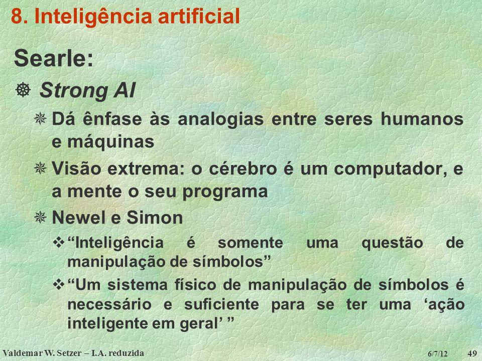 Valdemar W. Setzer – I.A. reduzida 49 6/7/12 8. Inteligência artificial Searle:  Strong AI  Dá ênfase às analogias entre seres humanos e máquinas 
