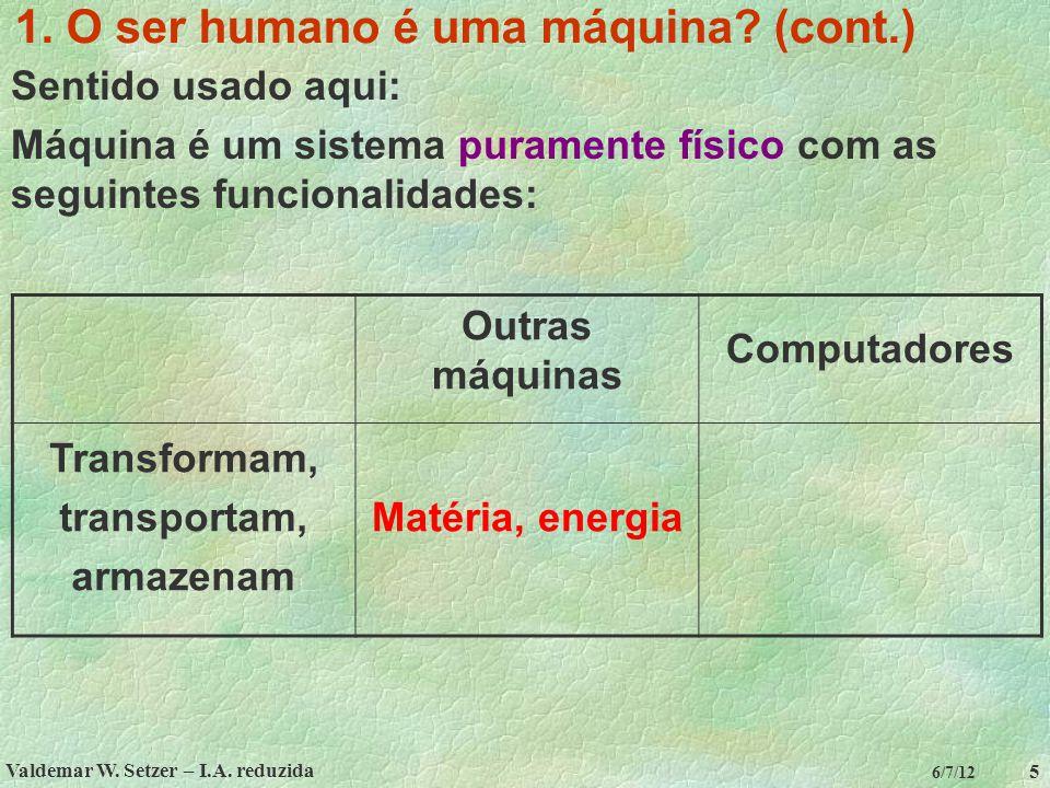 Valdemar W. Setzer – I.A. reduzida 5 6/7/12 1. O ser humano é uma máquina? (cont.) Sentido usado aqui: Máquina é um sistema puramente físico com as se