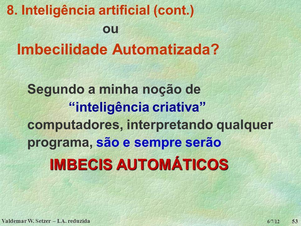 """Valdemar W. Setzer – I.A. reduzida 53 6/7/12 8. Inteligência artificial (cont.) ou Imbecilidade Automatizada? Segundo a minha noção de """"inteligência c"""