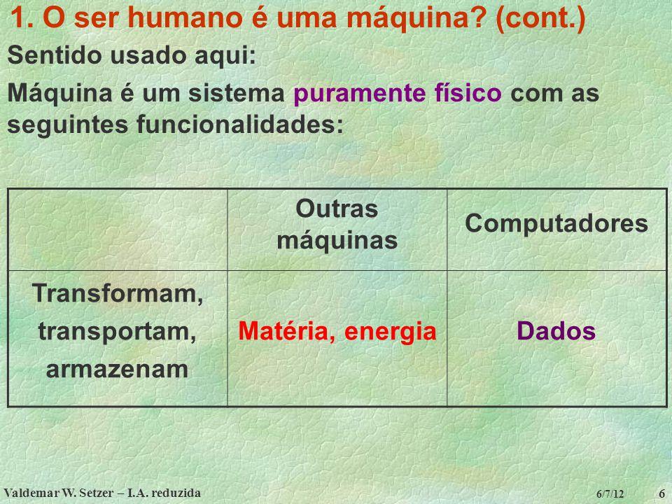 Valdemar W. Setzer – I.A. reduzida 6 6/7/12 1. O ser humano é uma máquina? (cont.) Sentido usado aqui: Máquina é um sistema puramente físico com as se