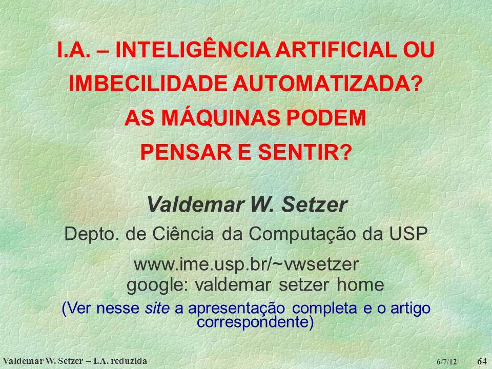 Valdemar W. Setzer – I.A. reduzida 64 6/7/12 I.A. – INTELIGÊNCIA ARTIFICIAL OU IMBECILIDADE AUTOMATIZADA? AS MÁQUINAS PODEM PENSAR E SENTIR? Valdemar