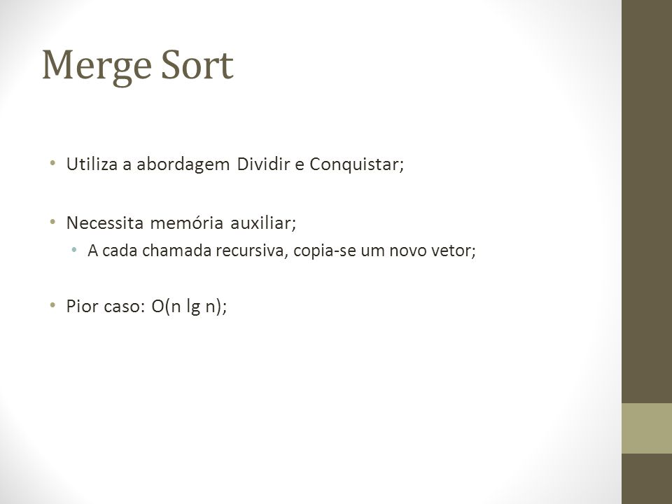 Merge Sort Dividir: Divide o arranjo em partes iguais; Conquistar: Junta(merge) as partes, ordenando-as recursivamente;