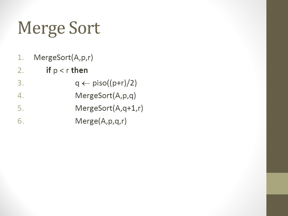 Merge Sort 1.MergeSort(A,p,r) 2.if p < r then 3.q  piso((p+r)/2) 4.MergeSort(A,p,q) 5.MergeSort(A,q+1,r) 6.Merge(A,p,q,r)