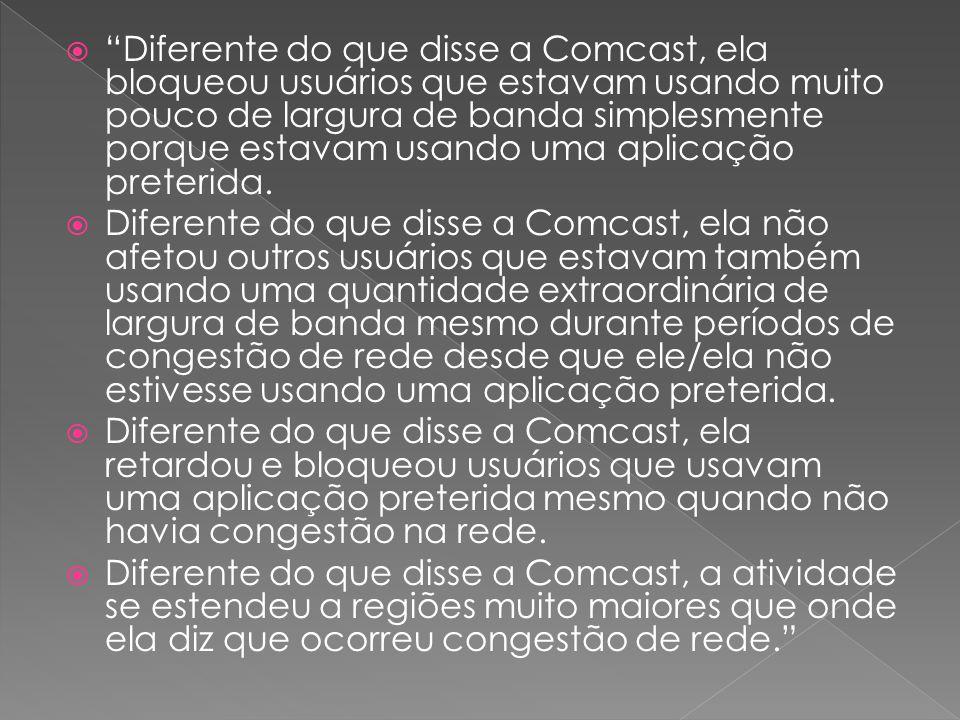  Diferente do que disse a Comcast, ela bloqueou usuários que estavam usando muito pouco de largura de banda simplesmente porque estavam usando uma aplicação preterida.