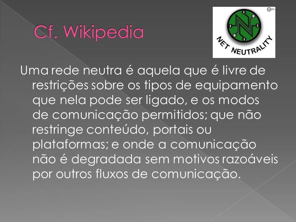 Uma rede neutra é aquela que é livre de restrições sobre os tipos de equipamento que nela pode ser ligado, e os modos de comunicação permitidos; que não restringe conteúdo, portais ou plataformas; e onde a comunicação não é degradada sem motivos razoáveis por outros fluxos de comunicação.