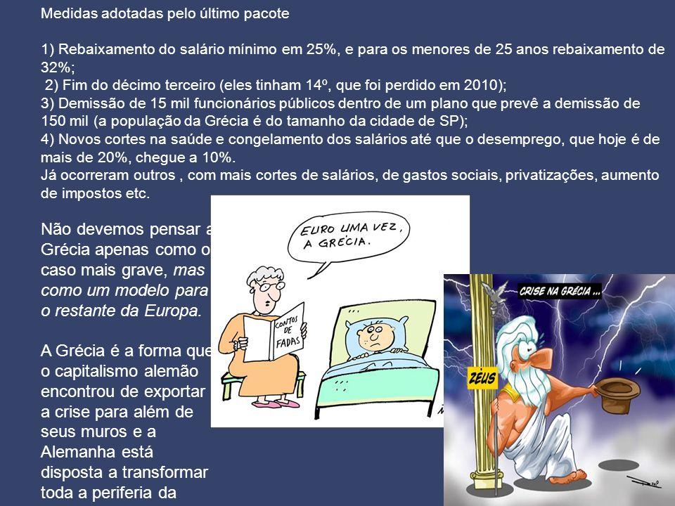 Medidas adotadas pelo último pacote 1) Rebaixamento do salário mínimo em 25%, e para os menores de 25 anos rebaixamento de 32%; 2) Fim do décimo terceiro (eles tinham 14º, que foi perdido em 2010); 3) Demissão de 15 mil funcionários públicos dentro de um plano que prevê a demissão de 150 mil (a população da Grécia é do tamanho da cidade de SP); 4) Novos cortes na saúde e congelamento dos salários até que o desemprego, que hoje é de mais de 20%, chegue a 10%.