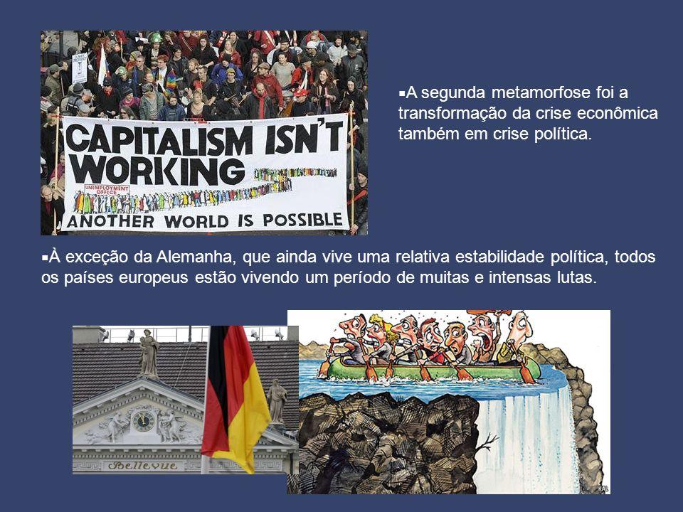  A segunda metamorfose foi a transformação da crise econômica também em crise política.  À exceção da Alemanha, que ainda vive uma relativa estabili