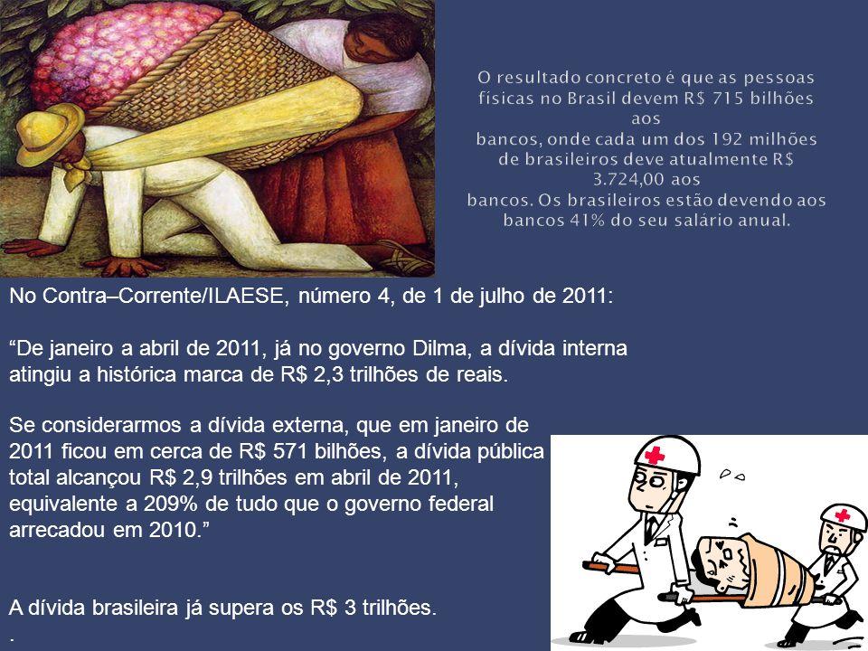 Se considerarmos a dívida externa, que em janeiro de 2011 ficou em cerca de R$ 571 bilhões, a dívida pública total alcançou R$ 2,9 trilhões em abril de 2011, equivalente a 209% de tudo que o governo federal arrecadou em 2010. No Contra–Corrente/ILAESE, número 4, de 1 de julho de 2011: De janeiro a abril de 2011, já no governo Dilma, a dívida interna atingiu a histórica marca de R$ 2,3 trilhões de reais.