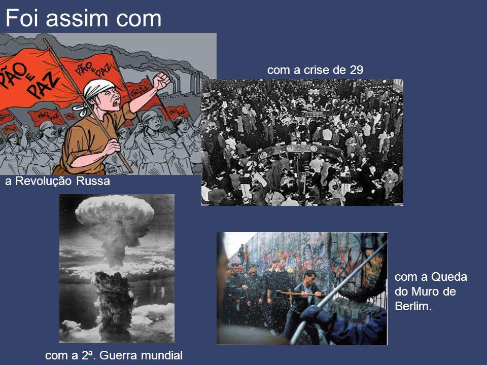 Foi assim com a Revolução Russa com a crise de 29 com a 2ª. Guerra mundial com a Queda do Muro de Berlim.