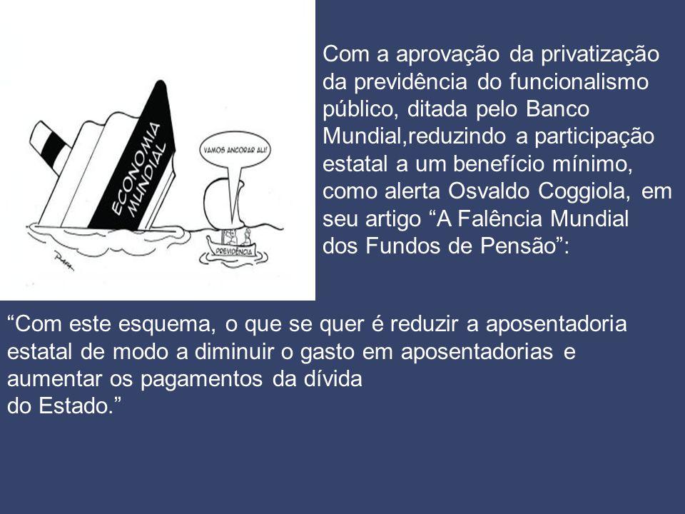 Com a aprovação da privatização da previdência do funcionalismo público, ditada pelo Banco Mundial,reduzindo a participação estatal a um benefício mín