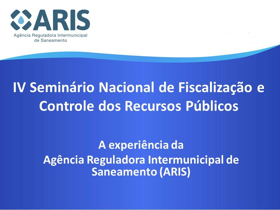 IV Seminário Nacional de Fiscalização e Controle dos Recursos Públicos A experiência da Agência Reguladora Intermunicipal de Saneamento (ARIS)