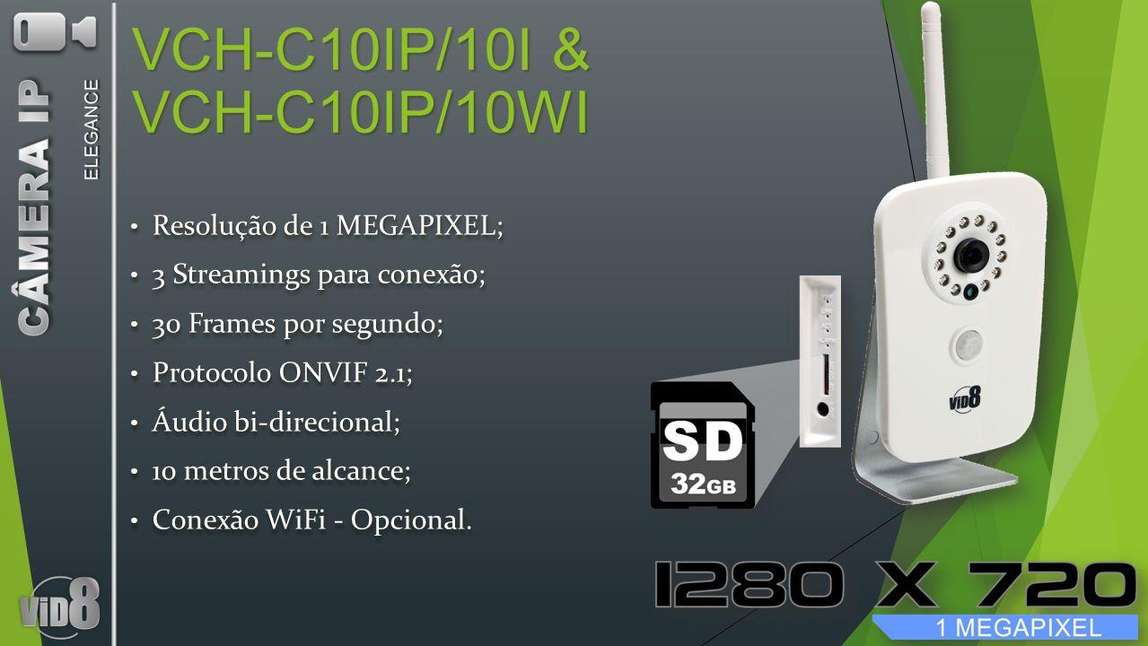 VCH-C10IP/10I & VCH-C10IP/10WI Resolução de 1 MEGAPIXEL; Resolução de 1 MEGAPIXEL; 3 Streamings para conexão; 3 Streamings para conexão; 30 Frames por segundo; 30 Frames por segundo; Protocolo ONVIF 2.1; Protocolo ONVIF 2.1; Áudio bi-direcional; Áudio bi-direcional; 10 metros de alcance; 10 metros de alcance; Conexão WiFi - Opcional.