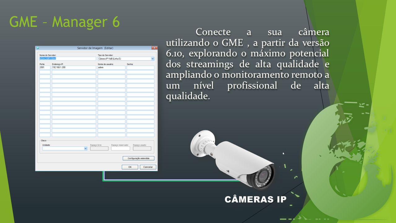 GME – Manager 6 Conecte a sua câmera utilizando o GME, a partir da versão 6.10, explorando o máximo potencial dos streamings de alta qualidade e ampliando o monitoramento remoto a um nível profissional de alta qualidade.