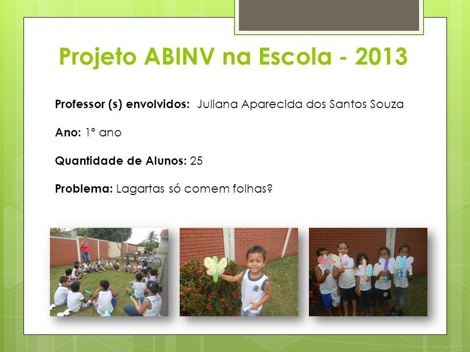 Projeto ABINV na Escola - 2013 Professor (s) envolvidos: Juliana Aparecida dos Santos Souza Ano: 1º ano Quantidade de Alunos: 25 Problema: Lagartas só comem folhas
