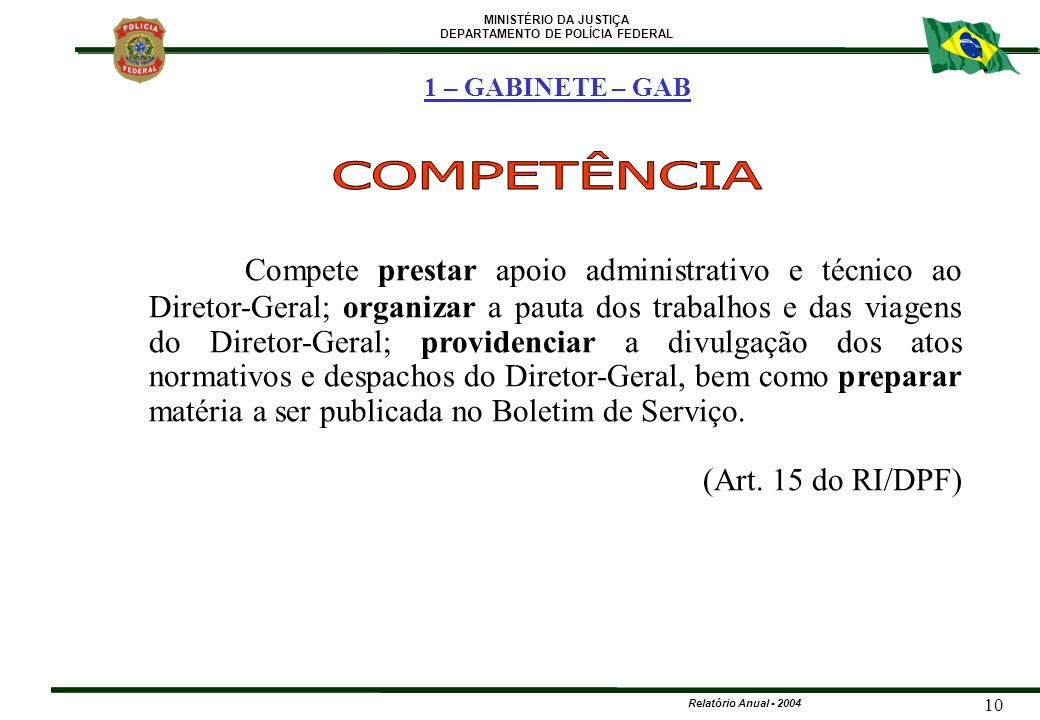 MINISTÉRIO DA JUSTIÇA DEPARTAMENTO DE POLÍCIA FEDERAL Relatório Anual - 2004 10 Compete prestar apoio administrativo e técnico ao Diretor-Geral; organ