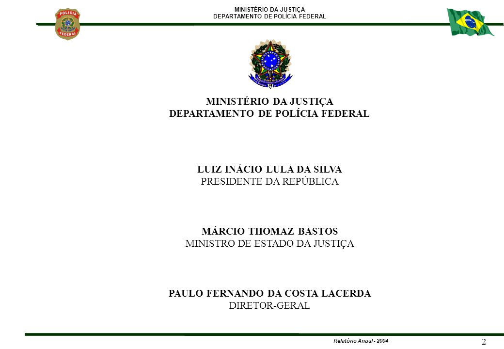 MINISTÉRIO DA JUSTIÇA DEPARTAMENTO DE POLÍCIA FEDERAL Relatório Anual - 2004 3 PAULO FERNANDO DA COSTA LACERDA DIRETOR-GERAL O Departamento de Polícia Federal-DPF apresenta à sociedade brasileira seu Relatório Anual, que consiste no resumo das atividades desenvolvidas no decorrer do exercício de 2004.