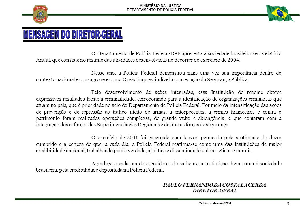 MINISTÉRIO DA JUSTIÇA DEPARTAMENTO DE POLÍCIA FEDERAL Relatório Anual - 2004 4 UNIDADES CENTRAIS Gabinete MARIA DO SOCORRO SANTOS NUNES TINOCO Diretoria-Executiva ZULMAR PIMENTEL DOS SANTOS Coordenação de Operações Especiais de Fronteira MAURO SPÓSITO Coordenação do Comando de Operações Táticas DANIEL GOMES SAMPAIO Coordenação de Aviação Operacional MÁRIO JOSÉ OLIVEIRA SANTOS Coordenação-Geral de Defesa Institucional JOSÉ MILTON RODRIGUES WILSON SALLES DAMAZIO Coordenação-Geral de Polícia Fazendária VALQUÍRIA SOUZA TEIXEIRA DE ANDRADE Coordenação-Geral de Polícia Criminal Internacional ROBERTO PRECIOSO JUNIOR Coordenação-Geral de Polícia de Imigração PAULO ROBERTO ORNELAS DE LINHARES Coordenação-Geral de Controle de Segurança Privada JOSÉ IVAN GUIMARÃES LOBATO WANTUIR FRANCISCO BRASIL JACINI Diretoria de Combate ao Crime Organizado GETÚLIO BEZERRA SANTOS Coordenação-Geral de Polícia de Repressão a Entorpecentes RONALDO URBANO Corregedoria-Geral da Polícia Federal NEIDE ALVES ALMEIDA ALVARENGA Coordenação-Geral de Correições PAULO CORREIA IUNG Coordenação de Assuntos Internos FRANCISCO LOPES DE ANCHIETA Coordenação de Disciplina SEBASTIÃO CARLOS CARVALHO