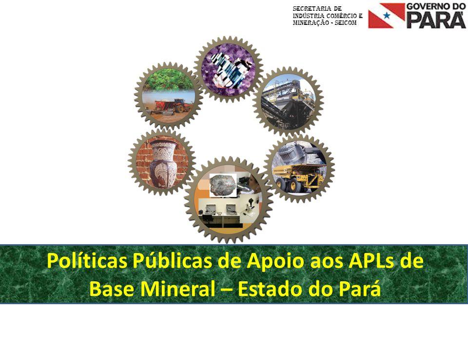 Políticas Públicas de Apoio aos APLs de Base Mineral – Estado do Pará Secretaria de INDÚSTRIA COMÉRCIO E MINERAÇÃO - SEICOM