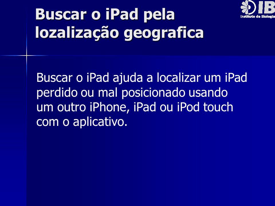 Buscar o iPad pela lozalização geografica Buscar o iPad ajuda a localizar um iPad perdido ou mal posicionado usando um outro iPhone, iPad ou iPod touc