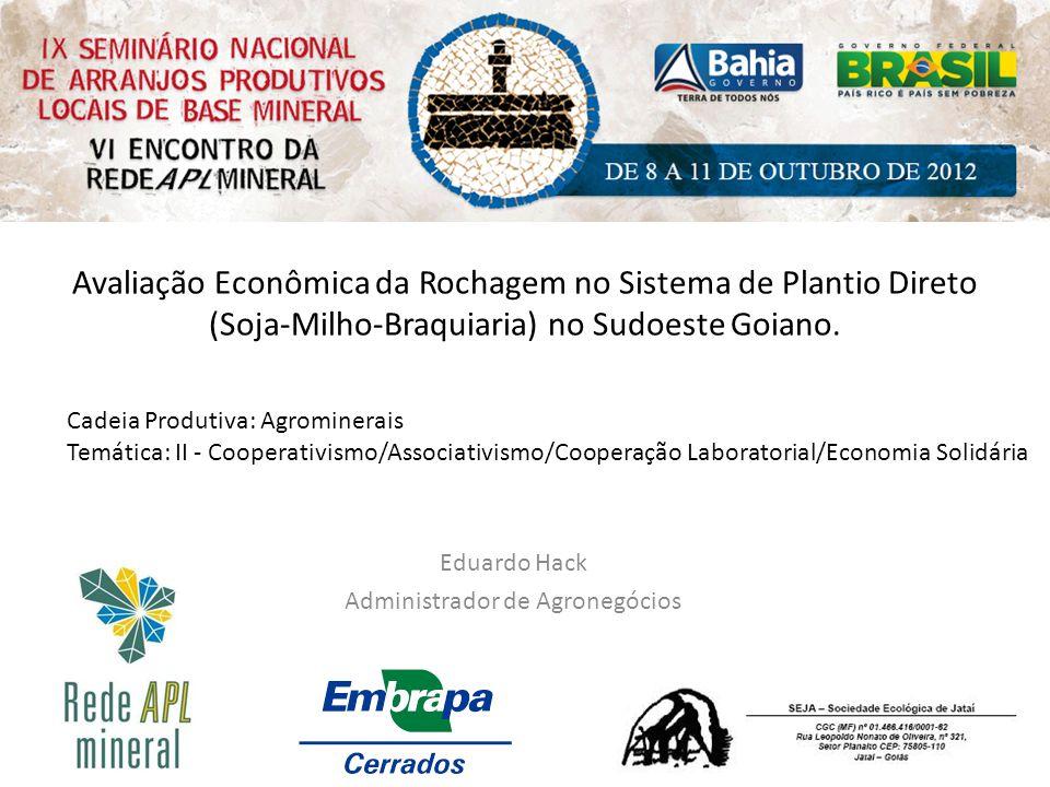 Avaliação Econômica da Rochagem no Sistema de Plantio Direto (Soja-Milho-Braquiaria) no Sudoeste Goiano. Eduardo Hack Administrador de Agronegócios Ca