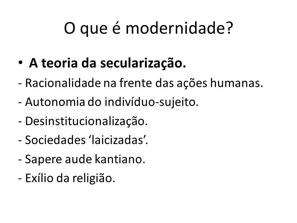 O que é modernidade. A teoria da secularização. - Racionalidade na frente das ações humanas.