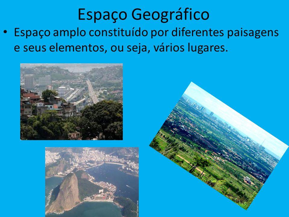 Espaço Geográfico Espaço amplo constituído por diferentes paisagens e seus elementos, ou seja, vários lugares.