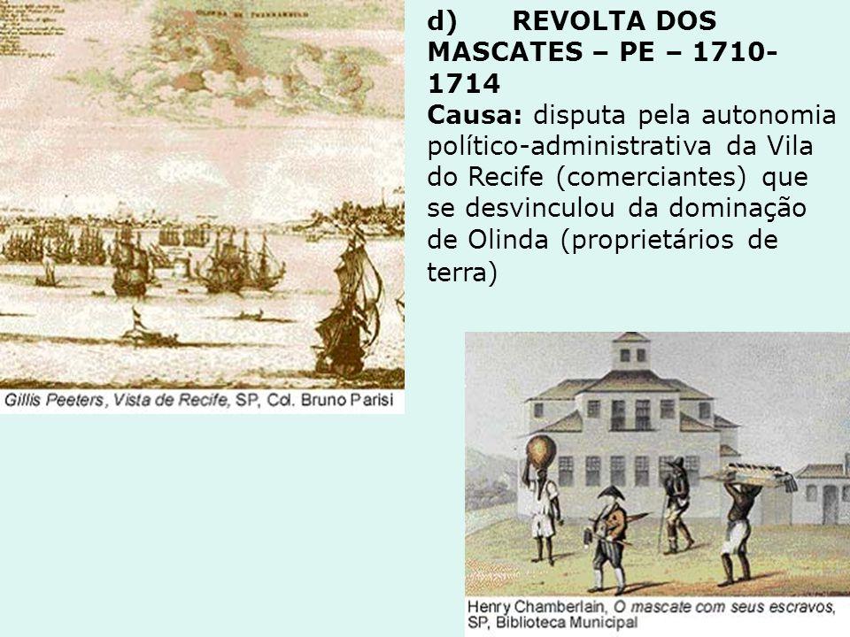d) REVOLTA DOS MASCATES – PE – 1710- 1714 Causa: disputa pela autonomia político-administrativa da Vila do Recife (comerciantes) que se desvinculou da