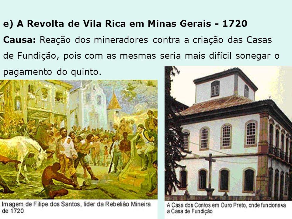 e) A Revolta de Vila Rica em Minas Gerais - 1720 Causa: Reação dos mineradores contra a criação das Casas de Fundição, pois com as mesmas seria mais d