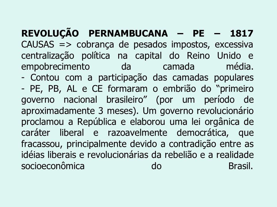 REVOLUÇÃO PERNAMBUCANA – PE – 1817 CAUSAS => cobrança de pesados impostos, excessiva centralização política na capital do Reino Unido e empobrecimento