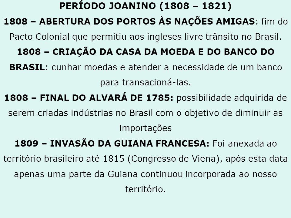 PERÍODO JOANINO (1808 – 1821) 1808 – ABERTURA DOS PORTOS ÀS NAÇÕES AMIGAS: fim do Pacto Colonial que permitiu aos ingleses livre trânsito no Brasil. 1
