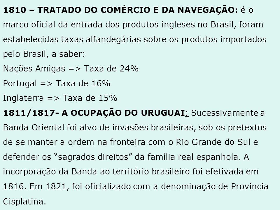 1810 – TRATADO DO COMÉRCIO E DA NAVEGAÇÃO: é o marco oficial da entrada dos produtos ingleses no Brasil, foram estabelecidas taxas alfandegárias sobre