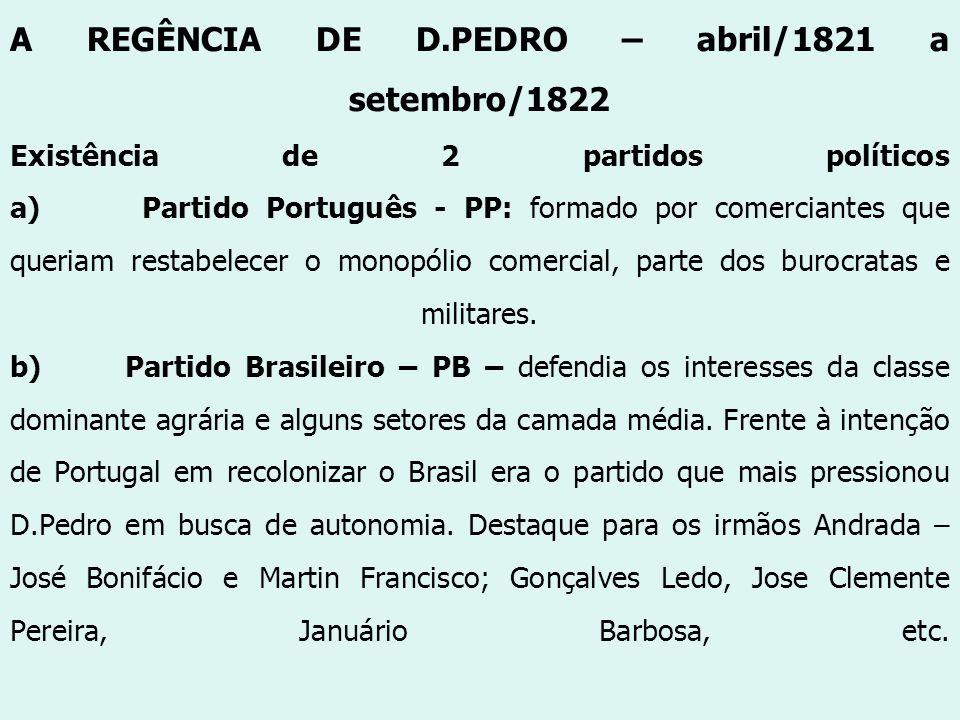 A REGÊNCIA DE D.PEDRO – abril/1821 a setembro/1822 Existência de 2 partidos políticos a) Partido Português - PP: formado por comerciantes que queriam