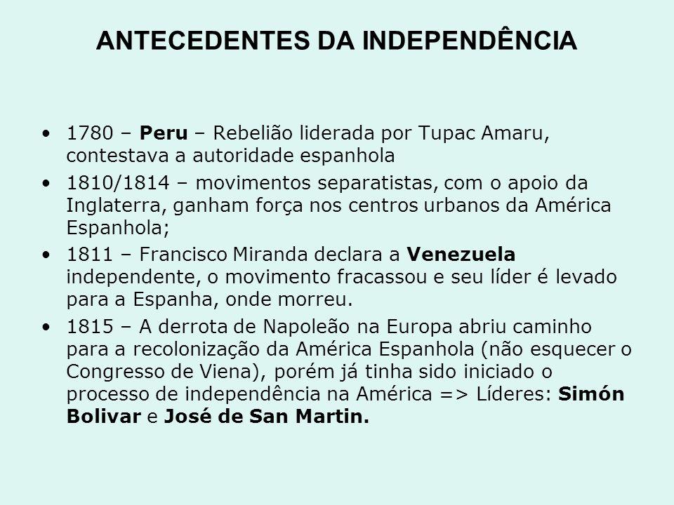 ANTECEDENTES DA INDEPENDÊNCIA 1780 – Peru – Rebelião liderada por Tupac Amaru, contestava a autoridade espanhola 1810/1814 – movimentos separatistas,
