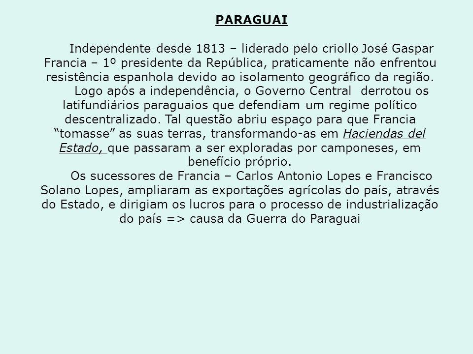 PARAGUAI Independente desde 1813 – liderado pelo criollo José Gaspar Francia – 1º presidente da República, praticamente não enfrentou resistência espa