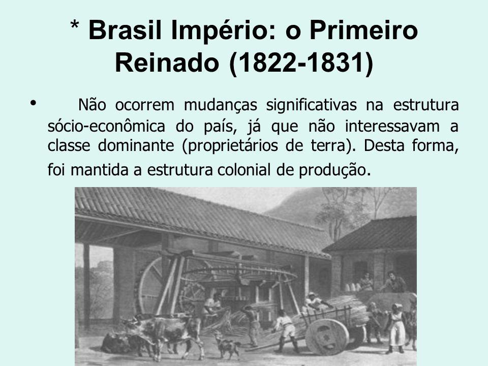 * Brasil Império: o Primeiro Reinado (1822-1831) Não ocorrem mudanças significativas na estrutura sócio-econômica do país, já que não interessavam a c
