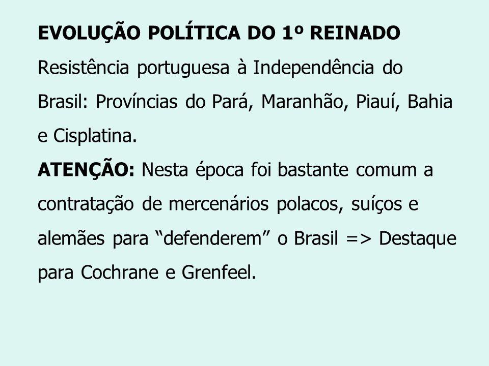 EVOLUÇÃO POLÍTICA DO 1º REINADO Resistência portuguesa à Independência do Brasil: Províncias do Pará, Maranhão, Piauí, Bahia e Cisplatina. ATENÇÃO: Ne