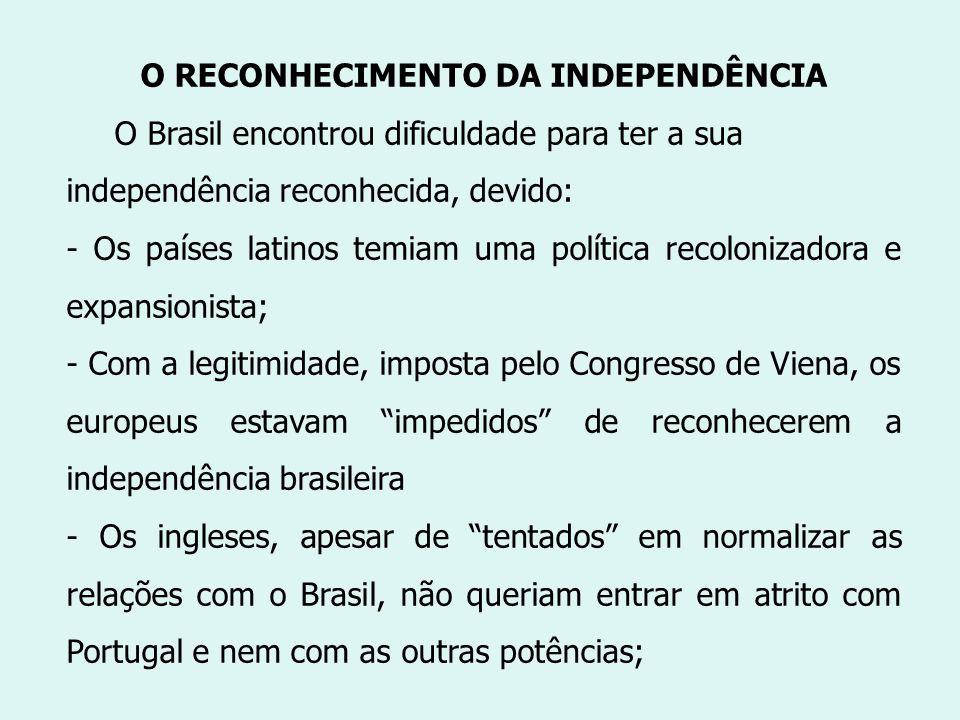 O RECONHECIMENTO DA INDEPENDÊNCIA O Brasil encontrou dificuldade para ter a sua independência reconhecida, devido: - Os países latinos temiam uma polí