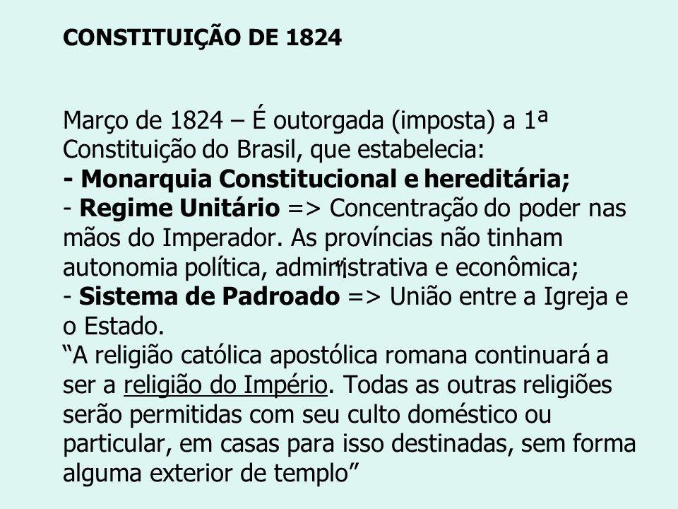 CONSTITUIÇÃO DE 1824 Março de 1824 – É outorgada (imposta) a 1ª Constituição do Brasil, que estabelecia: - Monarquia Constitucional e hereditária; - R